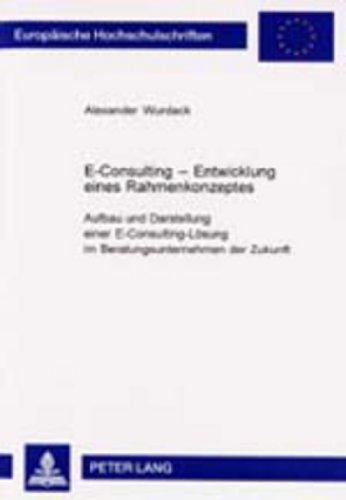 E-Consulting – Entwicklung eines Rahmenkonzeptes: Aufbau und Darstellung einer E-Consulting-Lösung im Beratungsunternehmen der Zukunft (Europäische ... / Série 5: Sciences économiques, Band 2766)