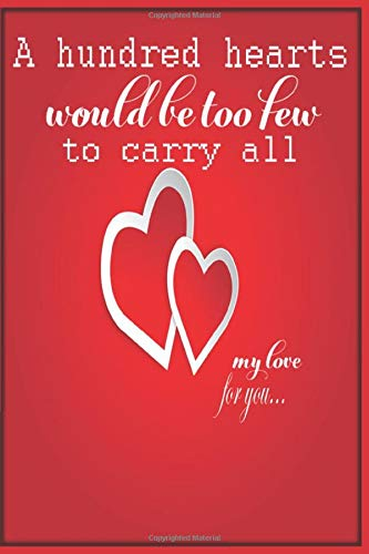 A Hundred Hearts Would Be Too Few to Carry All My Love for You Notebook: Why I love You Gift Journal For Women and Girls (A5 Format, 6 x 9)
