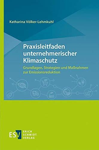 Praxisleitfaden unternehmerischer Klimaschutz: Grundlagen, Strategien und Maßnahmen zur Emissionsreduktion