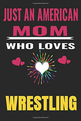 Just An American Mom Who Loves wrestling: American Mom love wrestling ,Notebook/Journal,guest book,Happy Birthday,Cute Girls Journal/Notebook,Old ... Gift For Coworker/Bos,Coworker Notebook