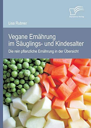 Vegane Ernährung im Säuglings- und Kindesalter: Die rein pflanzliche Ernährung in der Übersicht