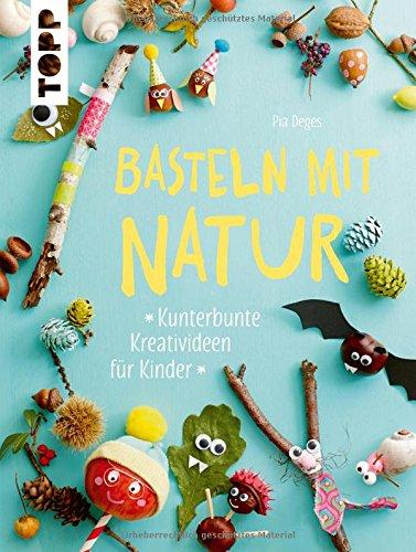 Basteln mit Natur: Kunterbunte Kreativideen für Kinder