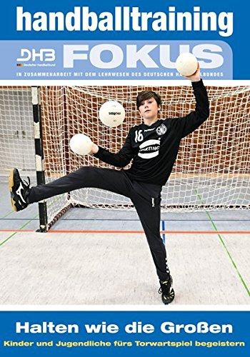 Handballtraining Fokus: Halten wie die Großen – Kinder und Jugendliche fürs Torwartspiel begeistern (Handballtraining Fokus / Broschürenreihe des ... mit dem Deutschen Handballbund)
