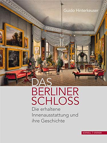 Das Berliner Schloss: Die erhaltene Innenausstattung und ihre Geschichte