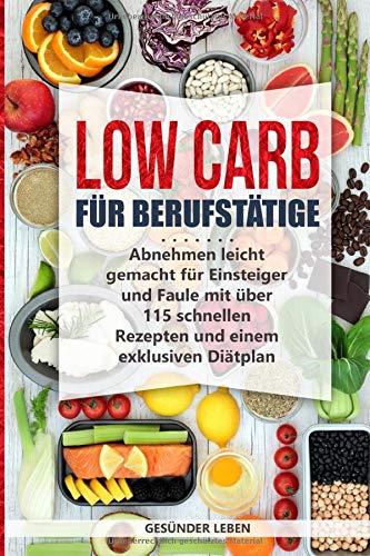 Low Carb für Berufstätige: Abnehmen leicht gemacht für Einsteiger und Faule mit über 115 schnellen Rezepten und einem exklusiven Diätplan (Schnell abnehmen durch gesunde Ernährung - Band, Band 1)