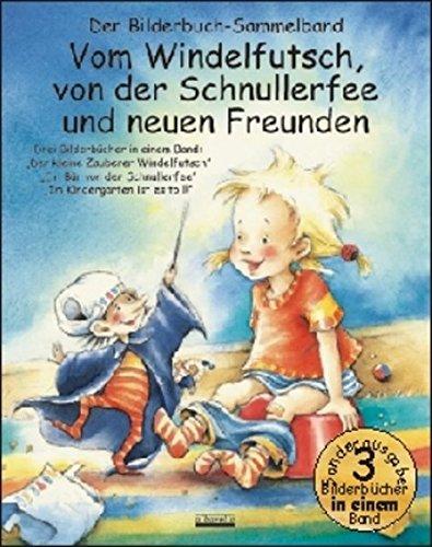 Vom Windelfutsch, von der Schnullerfee und neuen Freunden: Drei Bilderbücher in einem Band: Der kleine Zauberer Windelfutsch; Ein Bär von der Schnullerfee; Im Kindergarten ist es toll